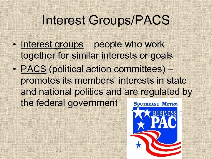 Interest Groups/PACS • Interest groups – people who work together for similar interests or