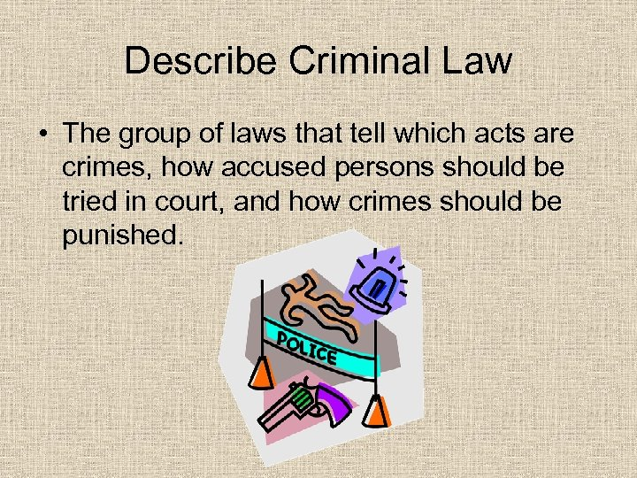 Describe Criminal Law • The group of laws that tell which acts are crimes,
