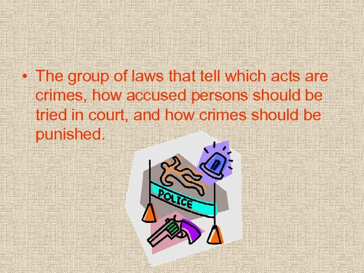 • The group of laws that tell which acts are crimes, how accused