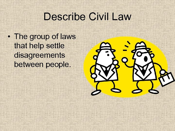 Describe Civil Law • The group of laws that help settle disagreements between people.