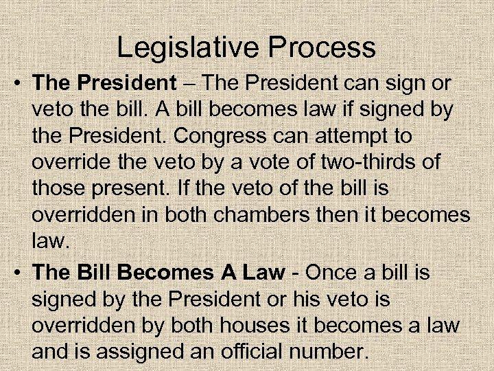 Legislative Process • The President – The President can sign or veto the bill.