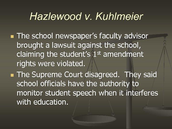 Hazlewood v. Kuhlmeier n n The school newspaper's faculty advisor brought a lawsuit against