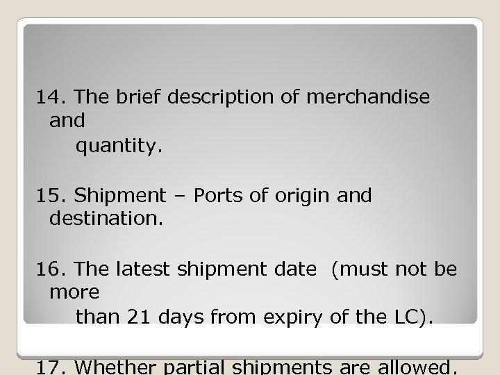 14. The brief description of merchandise and quantity. 15. Shipment – Ports of origin