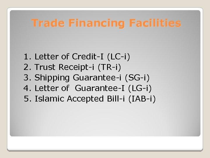 Trade Financing Facilities 1. 2. 3. 4. 5. Letter of Credit-I (LC-i) Trust Receipt-i