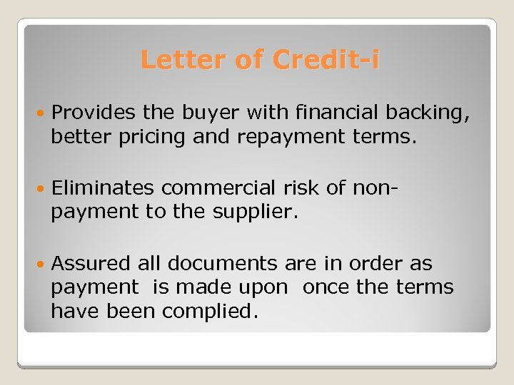 Letter of Credit-i Provides the buyer with financial backing, better pricing and repayment terms.