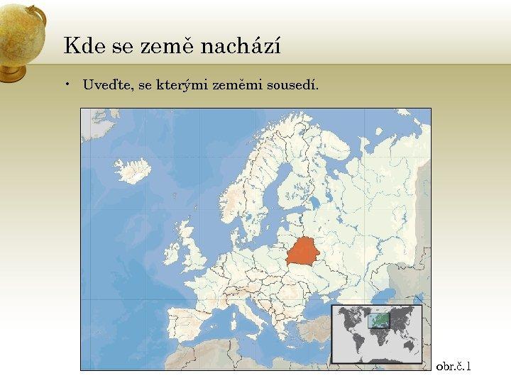 Kde se země nachází • Uveďte, se kterými zeměmi sousedí. obr. č. 1