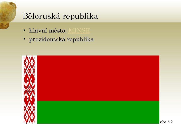 Běloruská republika • hlavní město: MINSK • prezidentská republika obr. č. 2