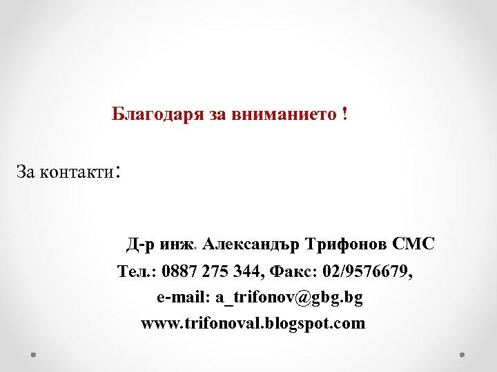 Благодаря за вниманието ! За контакти: Д-р инж. Александър Трифонов СМС Тел. :