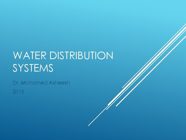 WATER DISTRIBUTION SYSTEMS Dr. Mohamed Asheesh 2015