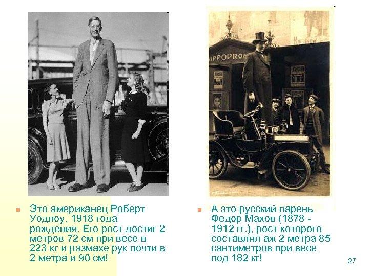 n Это американец Роберт Уодлоу, 1918 года рождения. Его рост достиг 2 метров 72