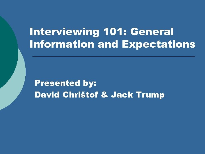 Interviewing 101: General Information and Expectations Presented by: David Chrištof & Jack Trump