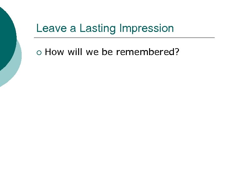 Leave a Lasting Impression ¡ How will we be remembered?