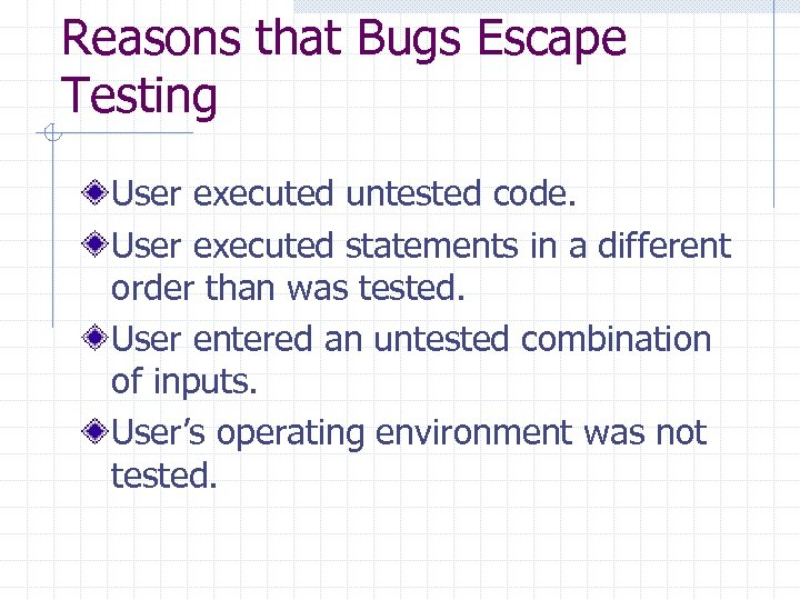Reasons that Bugs Escape Testing User executed untested code. User executed statements in a