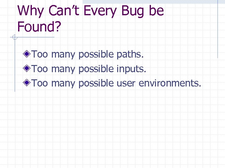Why Can't Every Bug be Found? Too many possible paths. Too many possible inputs.