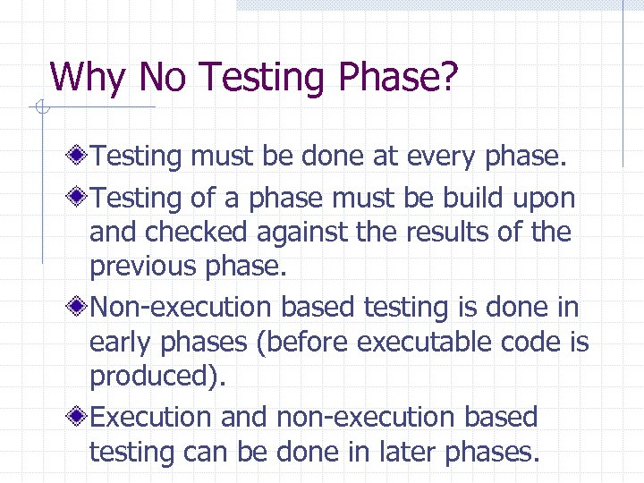 Why No Testing Phase? Testing must be done at every phase. Testing of a