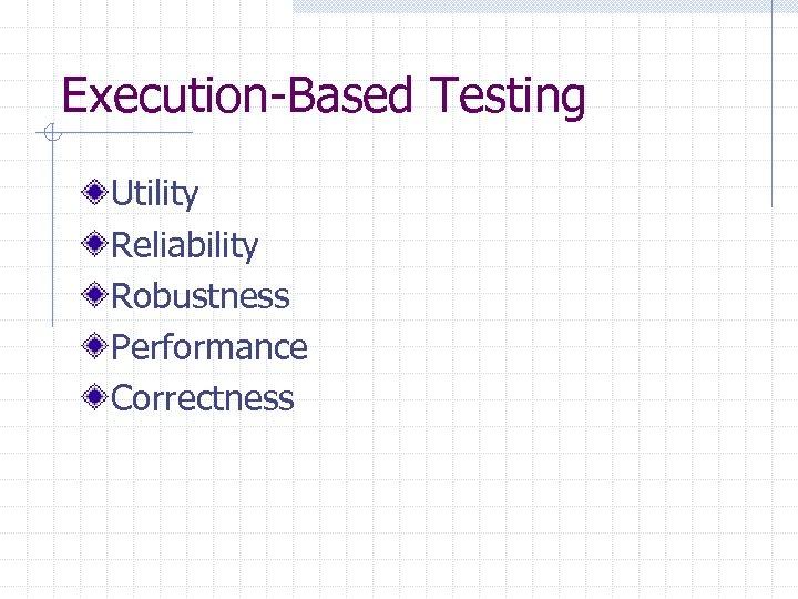 Execution-Based Testing Utility Reliability Robustness Performance Correctness