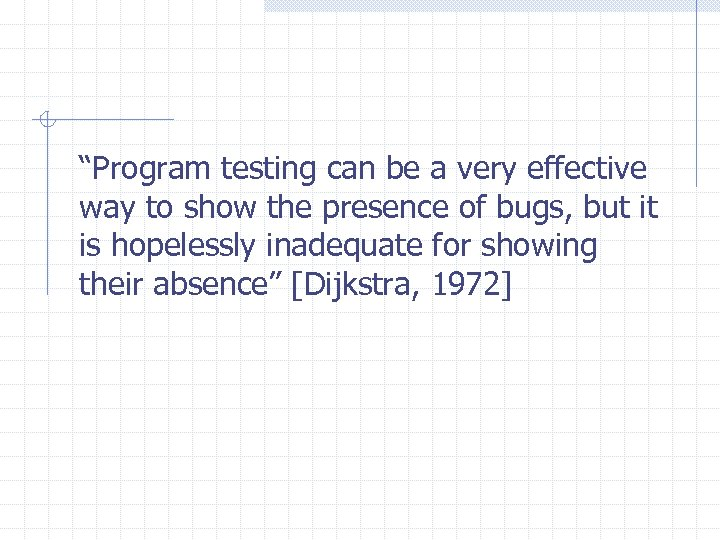 """""""Program testing can be a very effective way to show the presence of bugs,"""