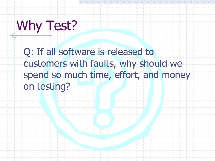 Why Test? Q: If all software is released to customers with faults, why should