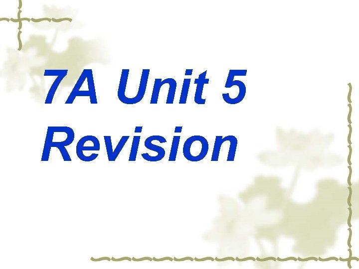 7 A Unit 5 Revision