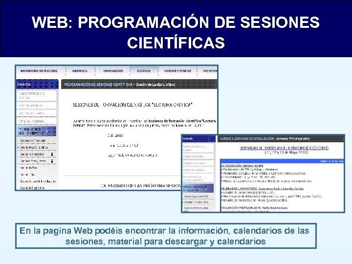 WEB: PROGRAMACIÓN DE SESIONES CIENTÍFICAS En la pagina Web podéis encontrar la información, calendarios