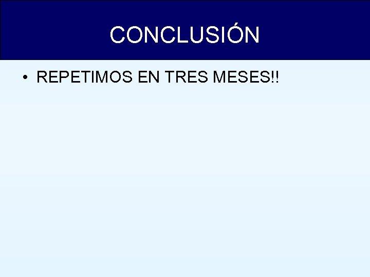CONCLUSIÓN • REPETIMOS EN TRES MESES!!