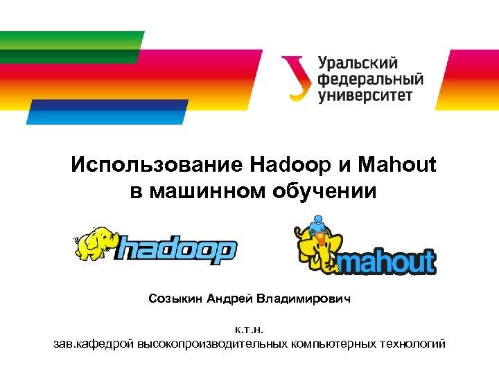 Использование Hadoop и Mahout в машинном обучении Созыкин Андрей Владимирович к. т. н. зав.