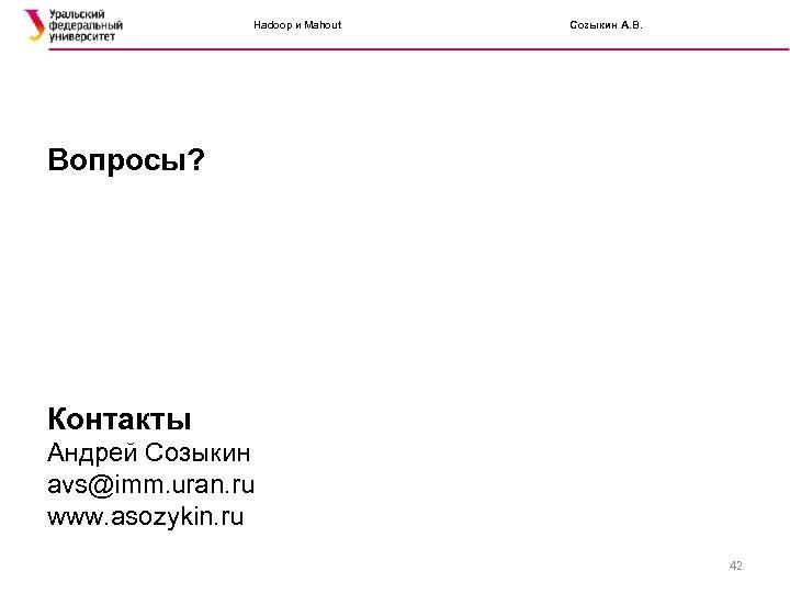 Hadoop и Mahout Созыкин А. В. Вопросы? Контакты Андрей Созыкин avs@imm. uran. ru www.