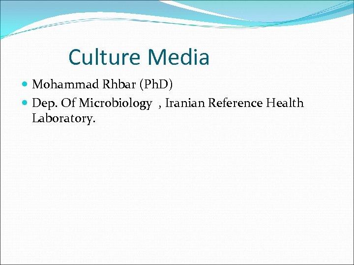 Culture Media Mohammad Rhbar (Ph. D) Dep. Of Microbiology , Iranian Reference Health Laboratory.
