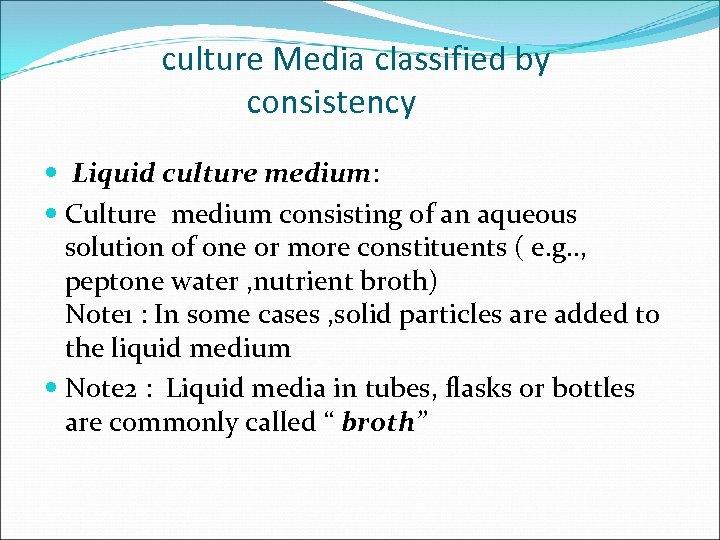 culture Media classified by consistency Liquid culture medium: Culture medium consisting of an aqueous