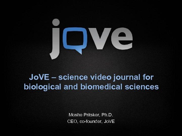 Jo. VE – science video journal for biological and biomedical sciences Moshe Pritsker, Ph.