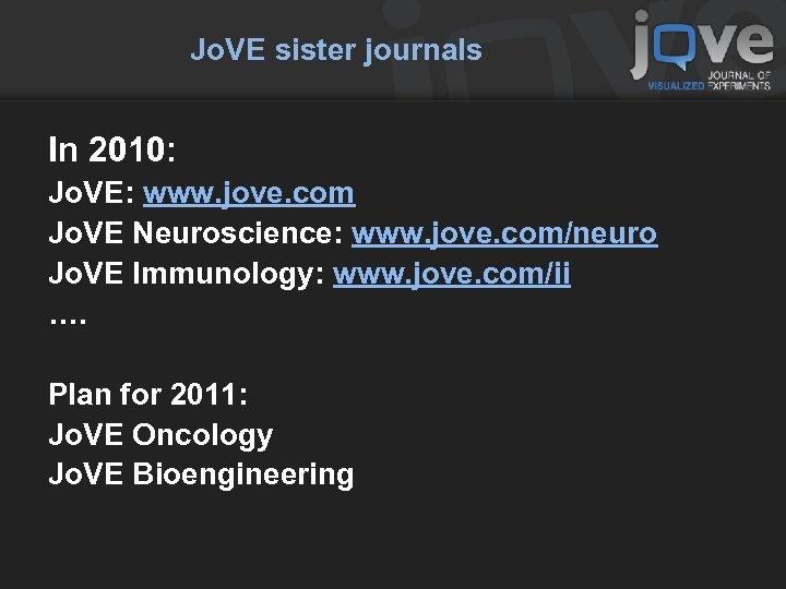 Jo. VE sister journals In 2010: Jo. VE: www. jove. com Jo. VE Neuroscience: