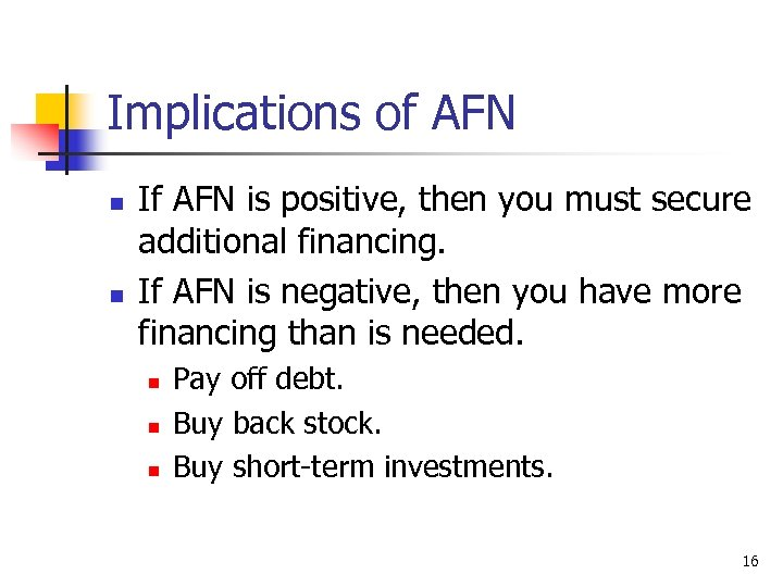 Implications of AFN n n If AFN is positive, then you must secure additional