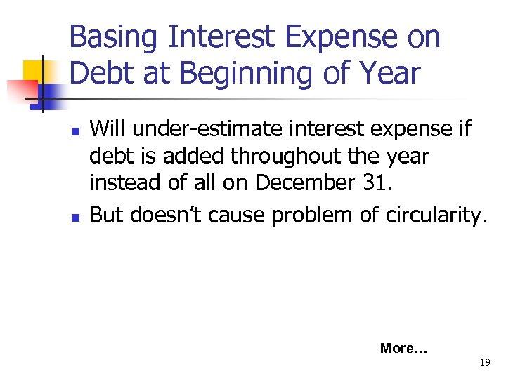 Basing Interest Expense on Debt at Beginning of Year n n Will under-estimate interest