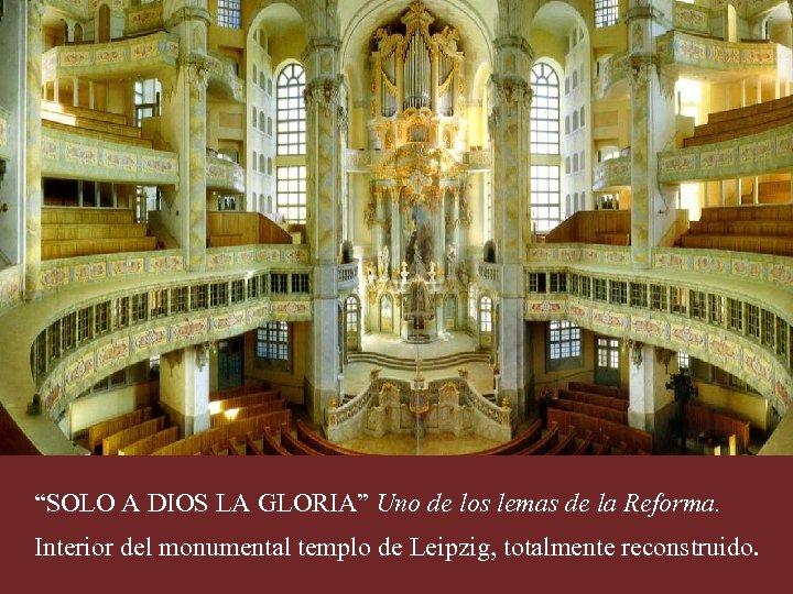 """""""SOLO A DIOS LA GLORIA"""" Uno de los lemas de la Reforma. Interior del"""