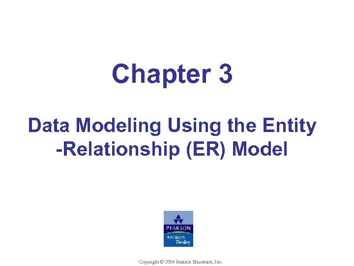 Chapter 3 Data Modeling Using the Entity -Relationship (ER) Model Copyright © 2004 Pearson