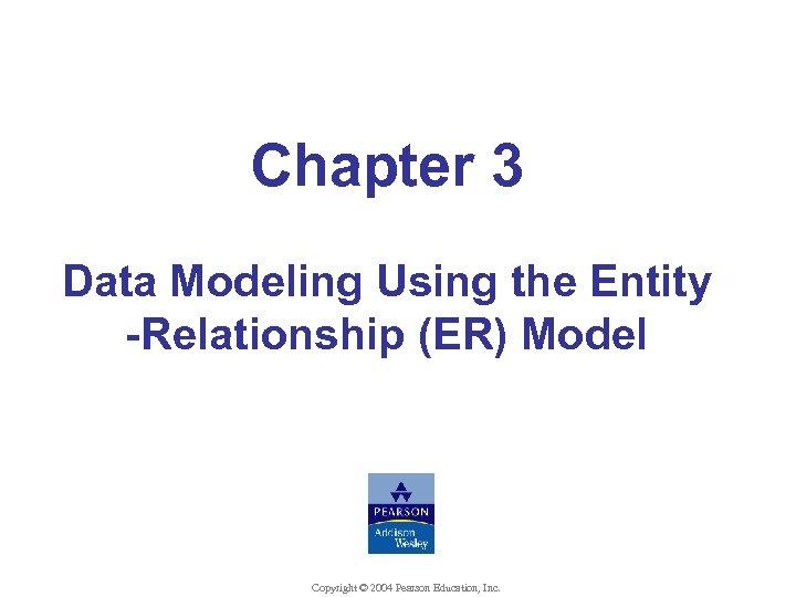 Chapter 3 Data Modeling Using the Entity -Relationship (ER) Model Copyright © 2004 Pearson