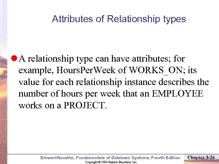 Attributes of Relationship types A relationship type can have attributes; for example, Hours. Per.