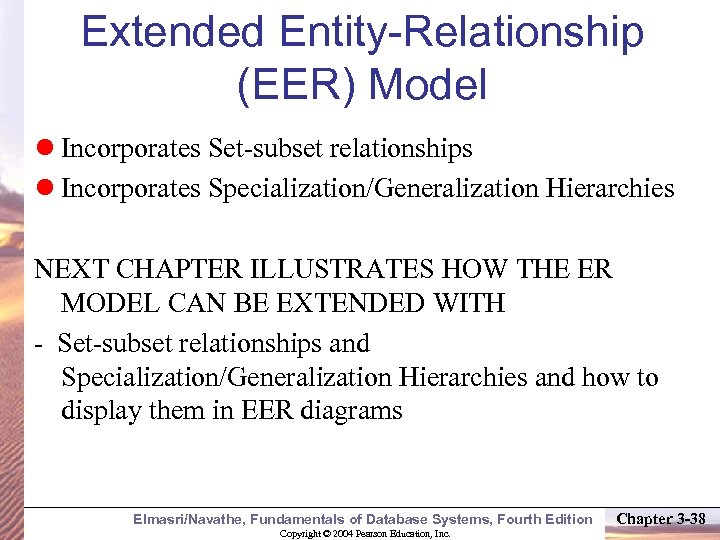 Extended Entity-Relationship (EER) Model Incorporates Set-subset relationships Incorporates Specialization/Generalization Hierarchies NEXT CHAPTER ILLUSTRATES HOW