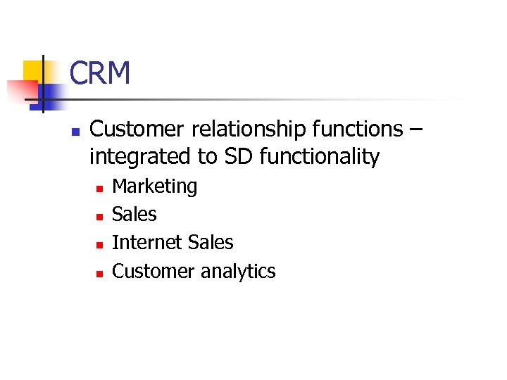 CRM n Customer relationship functions – integrated to SD functionality n n Marketing Sales