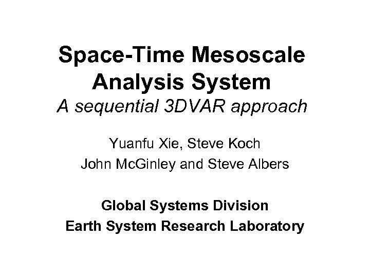 Space-Time Mesoscale Analysis System A sequential 3 DVAR approach Yuanfu Xie, Steve Koch John