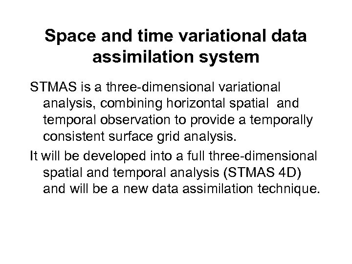 Space and time variational data assimilation system STMAS is a three-dimensional variational analysis, combining