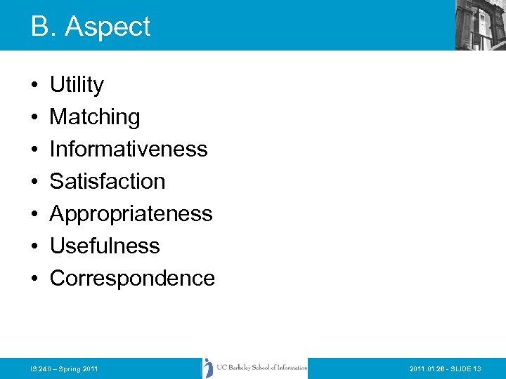 B. Aspect • • Utility Matching Informativeness Satisfaction Appropriateness Usefulness Correspondence IS 240 –