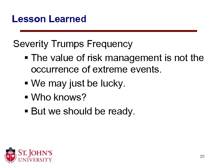 Lesson Learned Severity Trumps Frequency § The value of risk management is not the