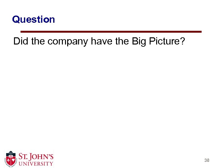 Question Did the company have the Big Picture? 38
