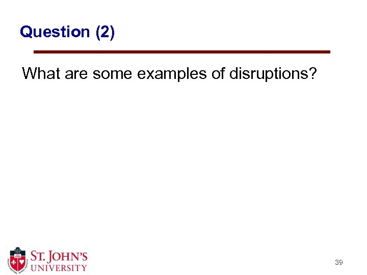 Question (2) What are some examples of disruptions? 39