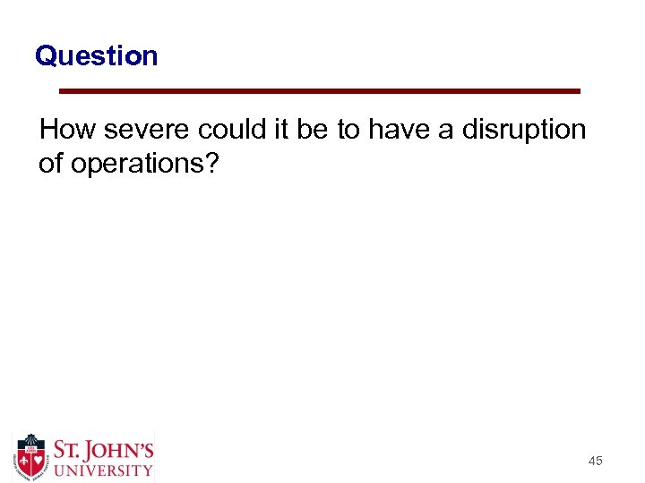 Question How severe could it be to have a disruption of operations? 45