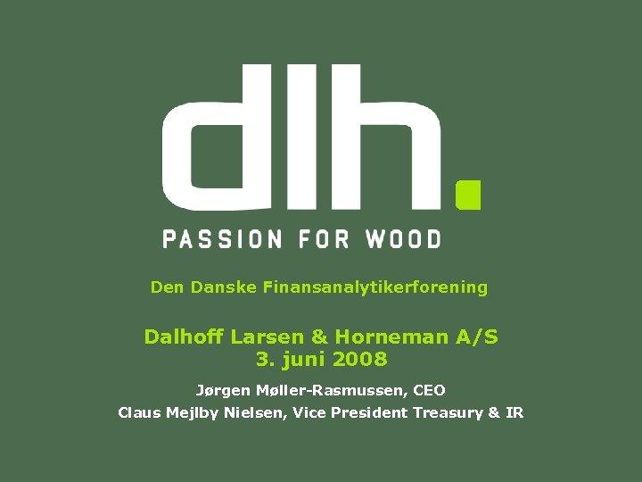 Den Danske Finansanalytikerforening Dalhoff Larsen & Horneman A/S 3. juni 2008 Jørgen Møller-Rasmussen, CEO