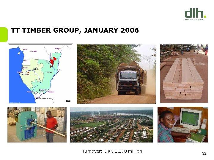 TT TIMBER GROUP, JANUARY 2006 Turnover: DKK 1. 300 million 33