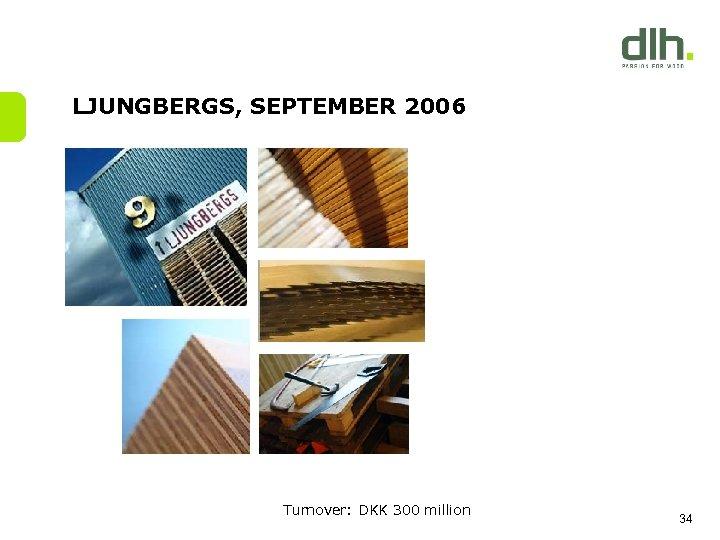 LJUNGBERGS, SEPTEMBER 2006 Turnover: DKK 300 million 34
