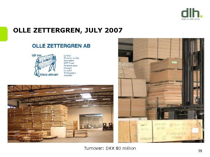 OLLE ZETTERGREN, JULY 2007 Turnover: DKK 80 million 35